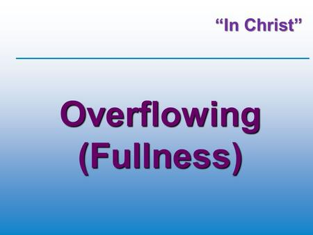 """In Christ"" Overflowing (Fullness). Our Theme ""In Christ"" Colossians 2:6-10 (NIVUK) So then, just as you received Christ Jesus as Lord, continue to live."