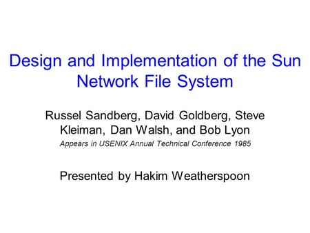 Design and Implementation of the Sun Network File System Russel Sandberg, David Goldberg, Steve Kleiman, Dan Walsh, and Bob Lyon Appears in USENIX Annual.