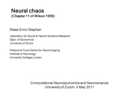 Neural chaos (Chapter 11 of Wilson 1999) Klaas Enno Stephan Laboratory for Social & Neural Systems Research Dept. of Economics University of Zurich Wellcome.