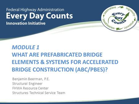 MODULE 1 WHAT ARE PREFABRICATED BRIDGE ELEMENTS & SYSTEMS FOR ACCELERATED BRIDGE CONSTRUCTION (ABC/PBES)? Benjamin Beerman, P.E. Structural Engineer FHWA.