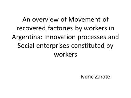 An overview of Movement of recovered factories by workers in Argentina: Innovation processes and Social enterprises constituted by workers Ivone Zarate.