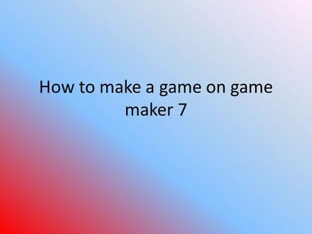 How to make a game on game maker 7. Start With an Idea Before you actually start making your game, you are going to need an idea as to what it is you.