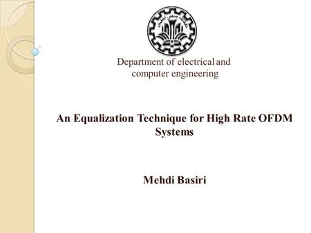 Department of electrical and computer engineering An Equalization Technique for High Rate OFDM Systems Mehdi Basiri.