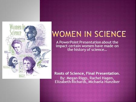 Women In Science A PowerPoint Presentation about the impact certain women have made on the history of science… Roots of Science, Final Presentation.