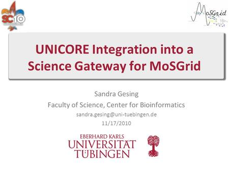 UNICORE Integration into a Science Gateway for MoSGrid Sandra Gesing Faculty of Science, Center for Bioinformatics 11/17/2010.