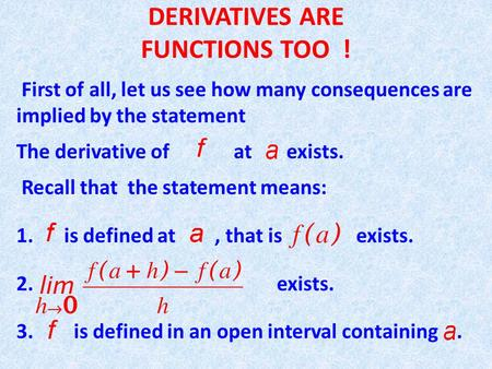 DERIVATIVES ARE FUNCTIONS TOO ! First of all, let us see how many consequences are implied by the statement The derivative of at exists. Recall that the.