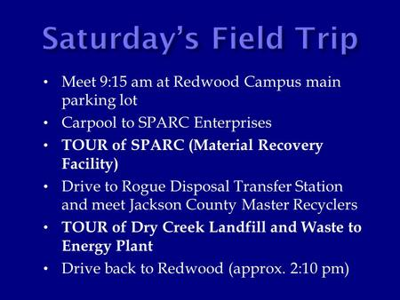 Meet 9:15 am at Redwood Campus main parking lot Carpool to SPARC Enterprises TOUR of SPARC (Material Recovery Facility) Drive to Rogue Disposal Transfer.