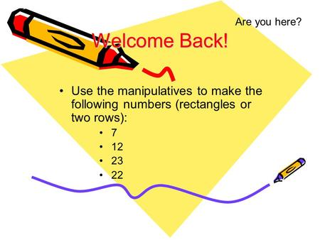 Welcome Back! Use the manipulatives to make the following numbers (rectangles or two rows): 7 12 23 22 Are you here?