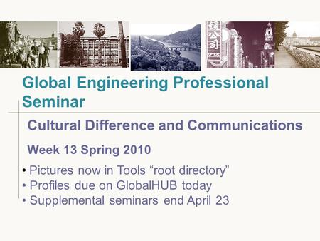 "Cultural Difference and Communications Week 13 Spring 2010 Global Engineering Professional Seminar Pictures now in Tools ""root directory"" Profiles due."