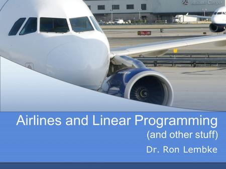 Airlines and Linear Programming (and other stuff) Dr. Ron Lembke.