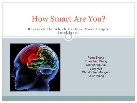 Research On Which Factors Make People Intelligent How Smart Are You? Peng Zhang Yuanchen Wang Maricar Apuya Lars Hult Christopher Mongelli Kexin Wang.