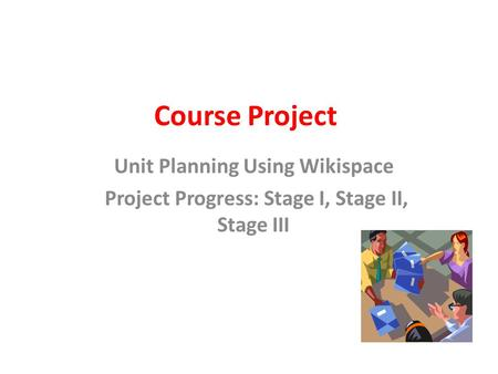 Course Project Unit Planning Using Wikispace Project Progress: Stage I, Stage II, Stage III.