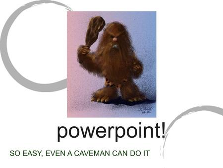 Powerpoint! SO EASY, EVEN A CAVEMAN CAN DO IT. WHAT IS IT? A powerful program to make cool- looking, easy-to-understand presentations All of the Artemis.