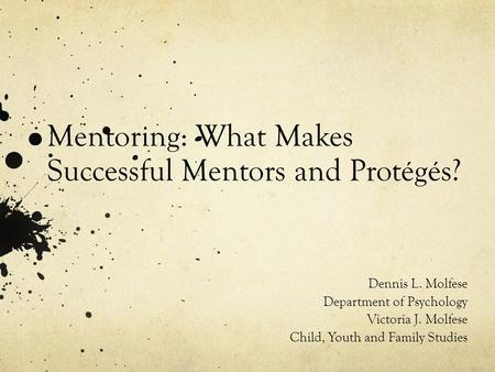 Mentoring: What Makes Successful Mentors and Protégés? Dennis L. Molfese Department of Psychology Victoria J. Molfese Child, Youth and Family Studies.