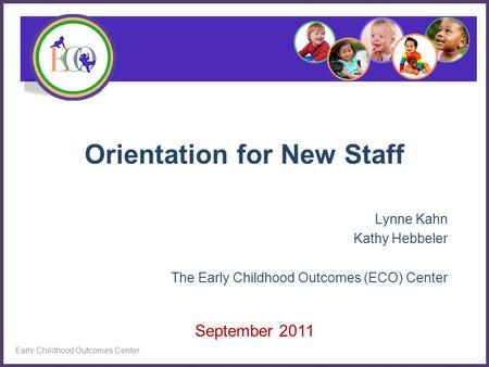 Orientation for New Staff Lynne Kahn Kathy Hebbeler The Early Childhood Outcomes (ECO) Center Early Childhood Outcomes Center September 2011.