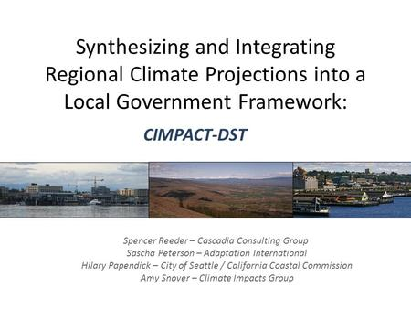 Synthesizing and Integrating Regional Climate Projections into a Local Government Framework: CIMPACT-DST Spencer Reeder – Cascadia Consulting Group Sascha.