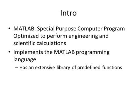 Intro MATLAB: Special Purpose Computer Program Optimized to perform engineering and scientific calculations Implements the MATLAB programming language.