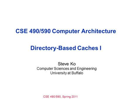 CSE 490/590, Spring 2011 CSE 490/590 Computer Architecture Directory-Based Caches I Steve Ko Computer Sciences and Engineering University at Buffalo.