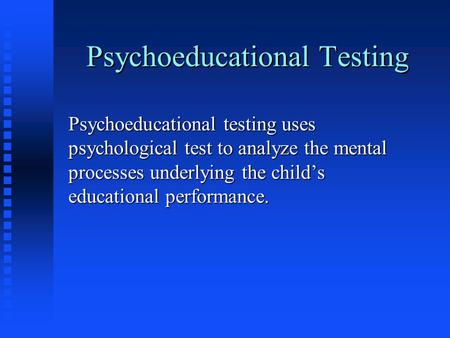 Psychoeducational Testing Psychoeducational testing uses psychological test to analyze the mental processes underlying the child's educational performance.