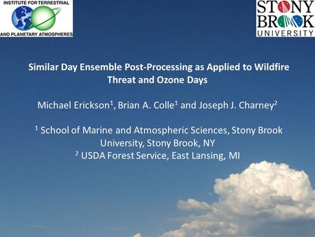 Similar Day Ensemble Post-Processing as Applied to Wildfire Threat and Ozone Days Michael Erickson 1, Brian A. Colle 1 and Joseph J. Charney 2 1 School.