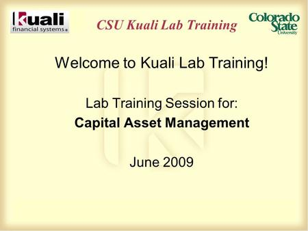 CSU Kuali Lab Training Welcome to Kuali Lab Training! Lab Training Session for: Capital Asset Management June 2009.