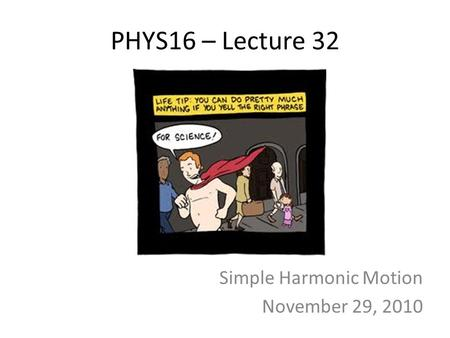 PHYS16 – Lecture 32 Simple Harmonic Motion November 29, 2010.