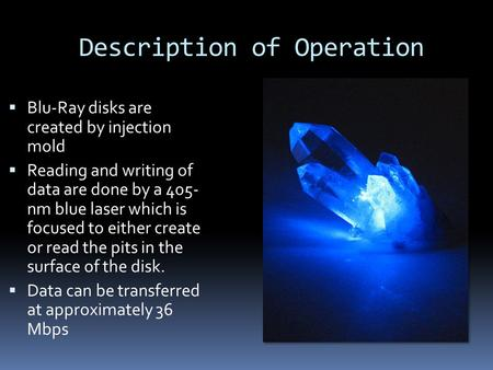 Description of Operation  Blu-Ray disks are created by injection mold  Reading and writing of data are done by a 405- nm blue laser which is focused.