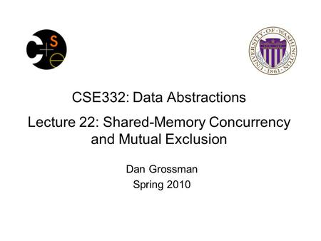 CSE332: Data Abstractions Lecture 22: Shared-Memory Concurrency and Mutual Exclusion Dan Grossman Spring 2010.