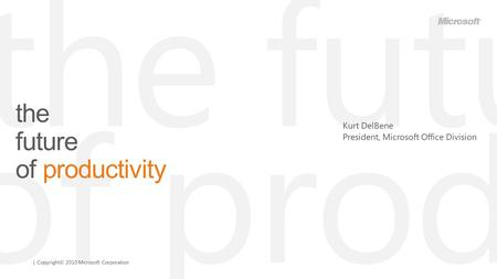 | Copyright© 2010 Microsoft Corporation the future of productivity Kurt DelBene President, Microsoft Office Division.