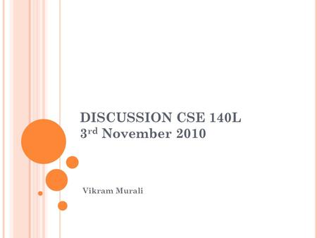 DISCUSSION CSE 140L 3 rd November 2010 Vikram Murali.