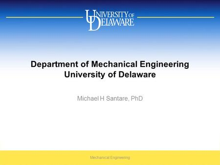 Department of Mechanical Engineering University of Delaware Michael H Santare, PhD Mechanical Engineering.
