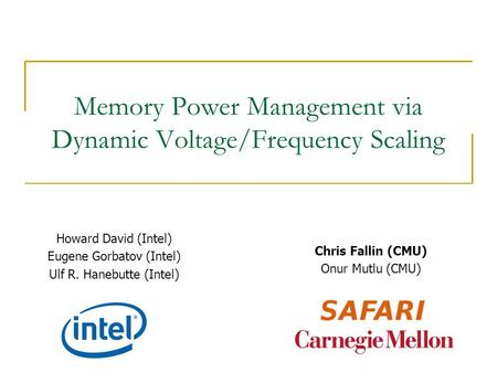 Memory Power Management via Dynamic Voltage/Frequency Scaling Howard David (Intel) Eugene Gorbatov (Intel) Ulf R. Hanebutte (Intel) Chris Fallin (CMU)