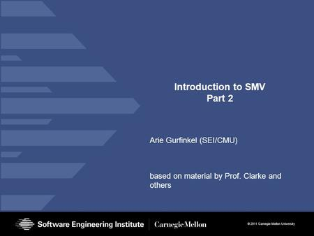 © 2011 Carnegie Mellon University Introduction to SMV Part 2 Arie Gurfinkel (SEI/CMU) based on material by Prof. Clarke and others.