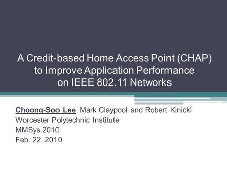 A Credit-based Home Access Point (CHAP) to Improve Application Performance on IEEE 802.11 Networks Choong-Soo Lee, Mark Claypool and Robert Kinicki Worcester.
