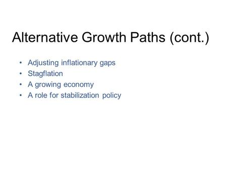 Alternative Growth Paths (cont.) Adjusting inflationary gaps Stagflation A growing economy A role for stabilization policy.