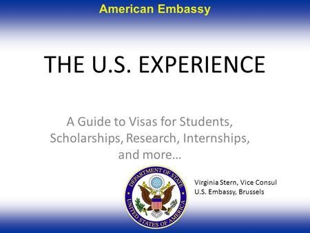 American Embassy THE U.S. EXPERIENCE A Guide to Visas for Students, Scholarships, Research, Internships, and more… Virginia Stern, Vice Consul U.S. Embassy,