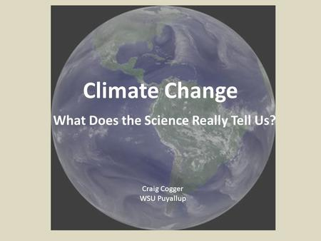 Climate Change What Does the Science Really Tell Us? Craig Cogger WSU Puyallup.