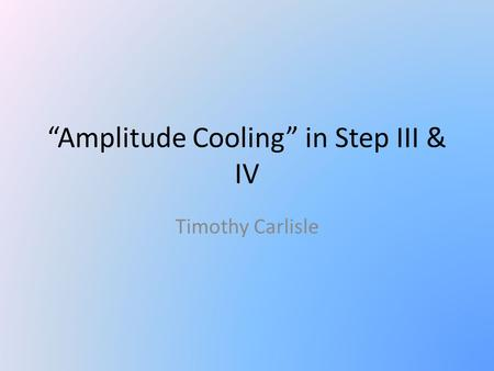 """Amplitude Cooling"" in Step III & IV Timothy Carlisle."