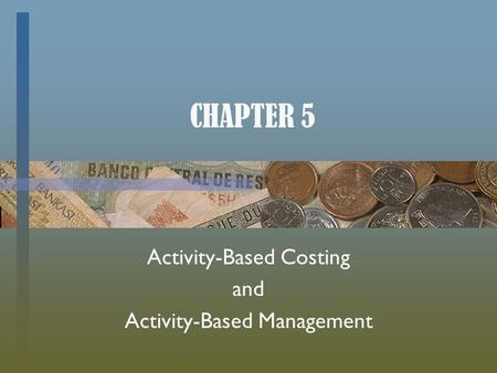 CHAPTER 5 Activity-Based Costing and Activity-Based Management.