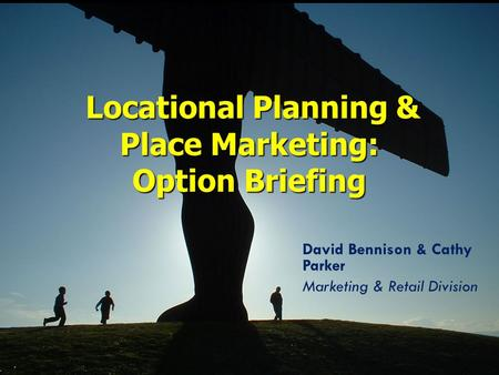 David Bennison & Cathy Parker Marketing & Retail Division Locational Planning & Place Marketing: Option Briefing Locational Planning & Place Marketing: