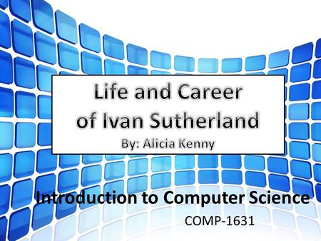 Introduction to Computer Science COMP-1631. Born in Hastings, Nebraska in 1938 Sutherland showed interest early on in engineering having been expose to.