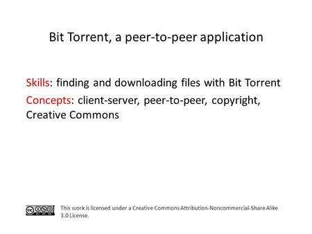 Skills: finding and downloading files with Bit Torrent Concepts: client-server, peer-to-peer, copyright, Creative Commons This work is licensed under a.