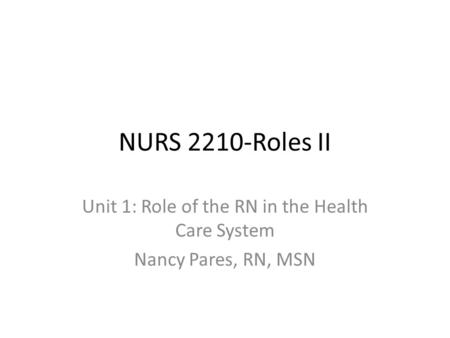 NURS 2210-Roles II Unit 1: Role of the RN in the Health Care System Nancy Pares, RN, MSN.