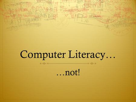 Computer Literacy… …not!. Why not CL?  It's not my job…  If it were my job, I could do it better than you…  If you could do it better, it doesn't matter…