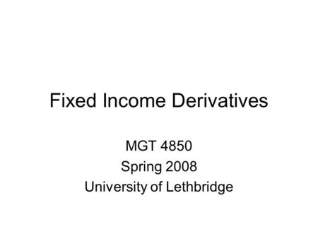 Fixed Income Derivatives MGT 4850 Spring 2008 University of Lethbridge.
