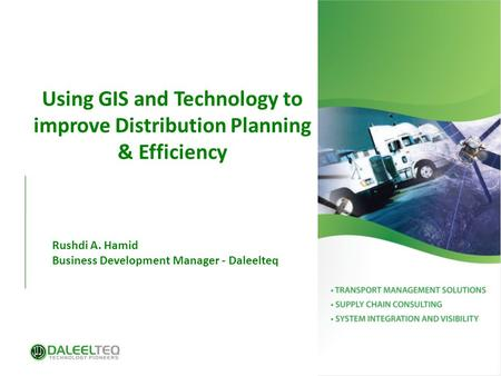 Using GIS and Technology to improve Distribution Planning & Efficiency Rushdi A. Hamid Business Development Manager - Daleelteq.
