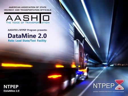 DataMine 2.0 Role: Lead State/Test Facility AASHTO's NTPEP Program presents: NTPEP DataMine 2.0 NTPEP DataMine 2.0.