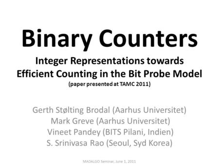 Binary Counters Integer Representations towards Efficient Counting in the Bit Probe Model (paper presented at TAMC 2011) Gerth Stølting Brodal (Aarhus.