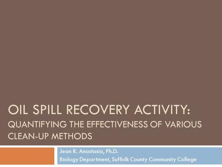 OIL SPILL RECOVERY ACTIVITY: QUANTIFYING THE EFFECTIVENESS OF VARIOUS CLEAN-UP METHODS Jean R. Anastasia, Ph.D. Biology Department, Suffolk County Community.