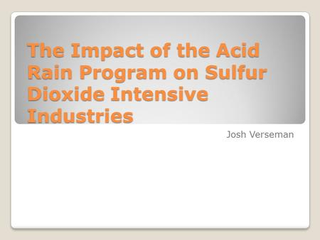 The Impact of the Acid Rain Program on Sulfur Dioxide Intensive Industries Josh Verseman.
